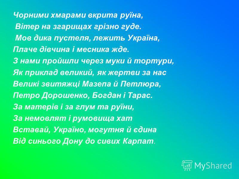 Чорними хмарами вкрита руїна, Вітер на згарищах грізно гуде. Мов дика пустеля, лежить Україна, Плаче дівчина і месника жде. З нами пройшли через муки й тортури, Як приклад великий, як жертви за нас Великі звитяжці Мазепа й Петлюра, Петро Дорошенко, Б