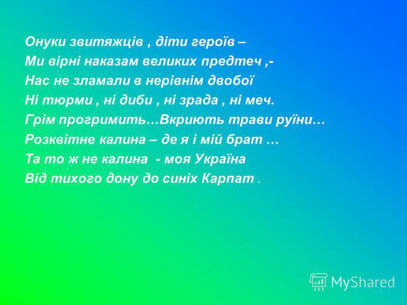 Онуки звитяжців, діти героїв – Ми вірні наказам великих предтеч,- Нас не зламали в нерівнім двобої Ні тюрми, ні диби, ні зрада, ні меч. Грім прогримить…Вкриють трави руїни… Розквітне калина – де я і мій брат … Та то ж не калина - моя Україна Від тихо