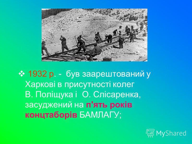 1932 р. - був заарештований у Харкові в присутності колег В. Поліщука і О. Слісаренка, засуджений на п'ять років концтаборів БАМЛАГУ;