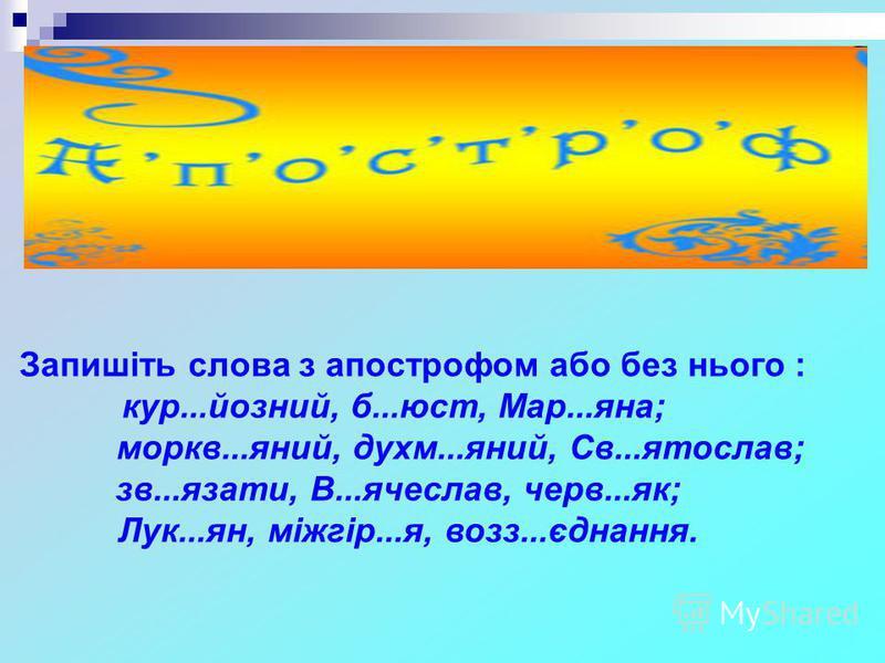Запишіть слова з апострофом або без нього : кур...йозний, б...юст, Мар...яна; моркв...яний, духм...яний, Св...ятослав; зв...язати, В...ячеслав, черв...як; Лук...ян, міжгір...я, возз...єднання.