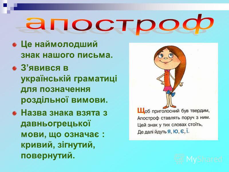Це наймолодший знак нашого письма. Зявився в українській граматиці для позначення роздільної вимови. Назва знака взята з давньогрецької мови, що означає : кривий, зігнутий, повернутий.