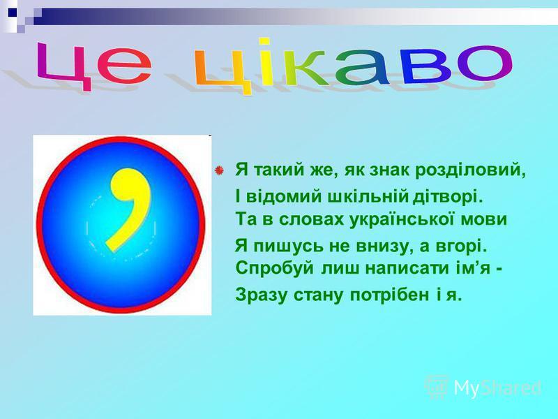Я такий же, як знак розділовий, І відомий шкільній дітворі. Та в словах української мови Я пишусь не внизу, а вгорі. Спробуй лиш написати імя - Зразу стану потрібен і я.