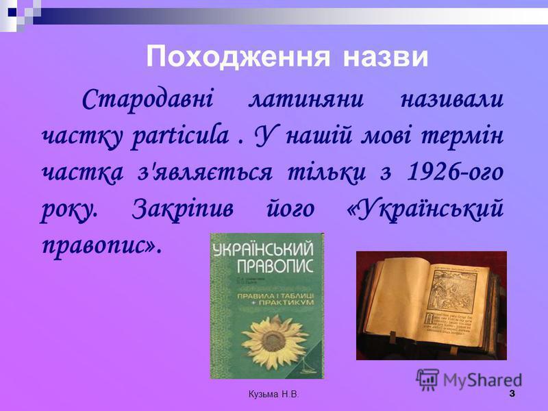 Кузьма Н.В. 3 Походження назви Стародавні латиняни називали частку particula. У нашій мові термін частка з'являється тільки з 1926-ого року. Закріпив його «Український правопис».