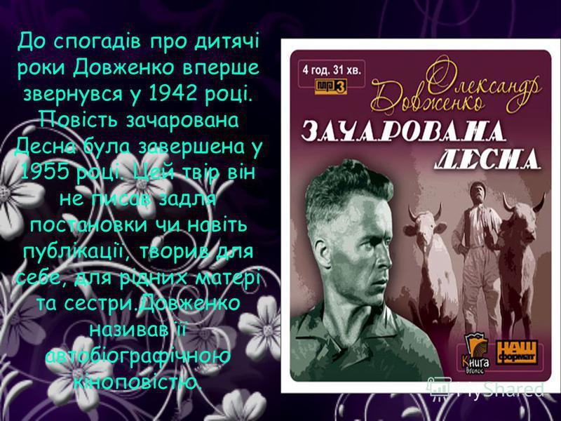 До спогадів про дитячі роки Довженко вперше звернувся у 1942 році. Повість зачарована Десна була завершена у 1955 році. Цей твір він не писав задля постановки чи навіть публікації, творив для себе, для рідних матері та сестри.Довженко називав її авто