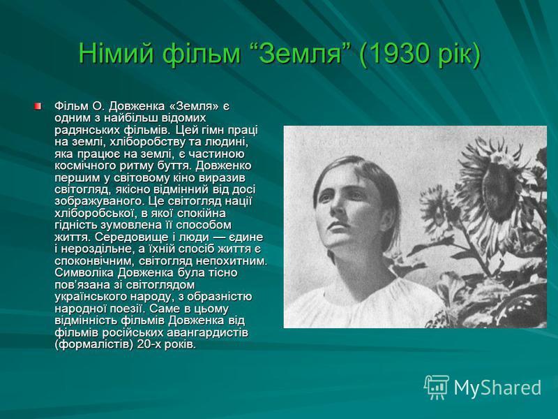 Німий фільм Земля (1930 рік) Фільм О. Довженка «Земля» є одним з найбільш відомих радянських фільмів. Цей гімн праці на землі, хліборобству та людині, яка працює на землі, є частиною космічного ритму буття. Довженко першим у світовому кіно виразив св