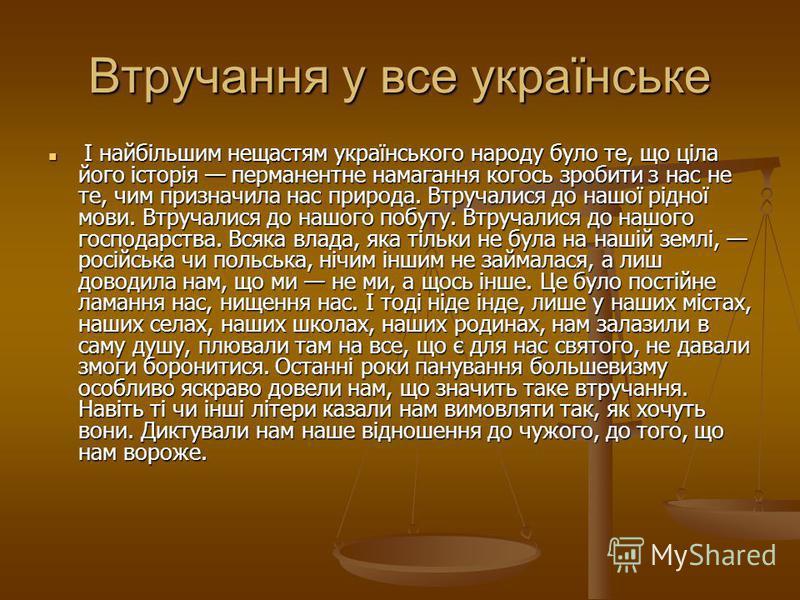 Втручання у все українське І найбільшим нещастям українського народу було те, що ціла його історія перманентне намагання когось зробити з нас не те, чим призначила нас природа. Втручалися до нашої рідної мови. Втручалися до нашого побуту. Втручалися