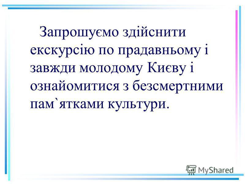 Запрошуємо здійснити екскурсію по прадавньому і завжди молодому Києву і ознайомитися з безсмертними пам`ятками культури.