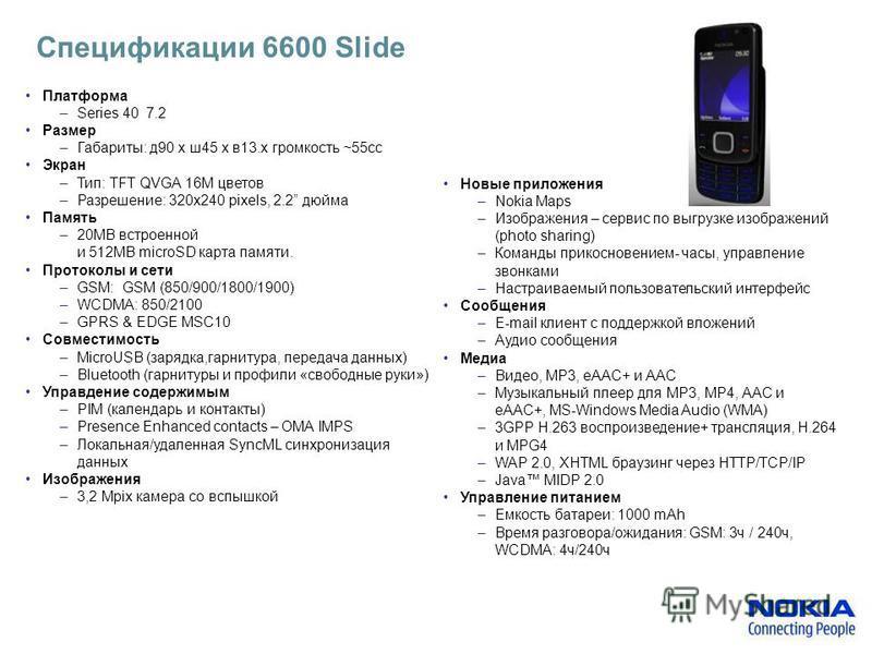 Спецификации 6600 Slide Платформа –Series 40 7.2 Размер –Габариты: д 90 x ш 45 x в 13. x громкость ~55cc Экран –Тип: TFT QVGA 16M цветов –Разрешение: 320x240 pixels, 2.2 дюйма Память –20MB встроенной и 512MB microSD карта памяти. Протоколы и сети –GS