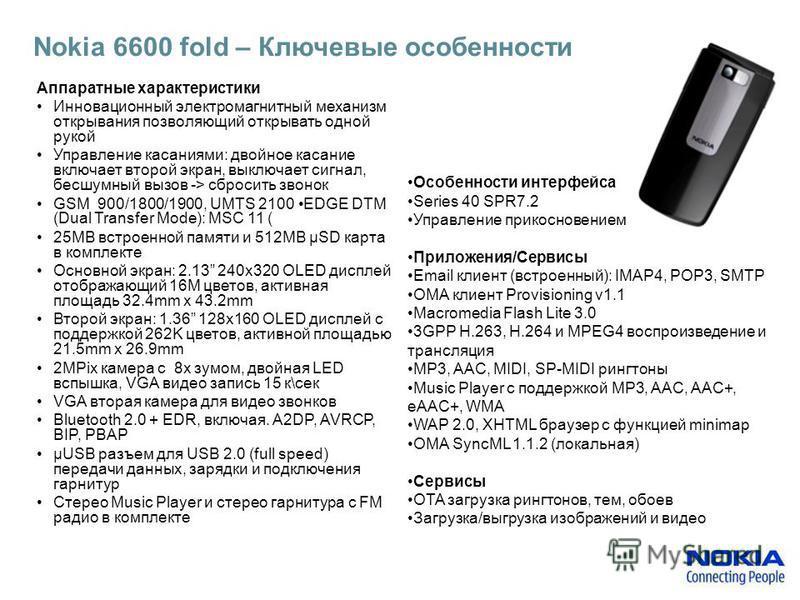 Nokia 6600 fold – Ключевые особенности Аппаратные характеристики Инновационный электромагнитный механизм открывания позволяющий открывать одной рукой Управление касаниями: двойное касание включает второй экран, выключает сигнал, бесшумный вызов -> сб