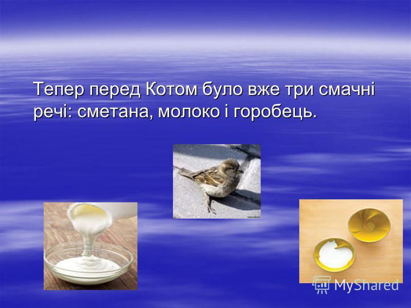 Тепер перед Котом було вже три смачнi речi: сметана, молоко i горобець.
