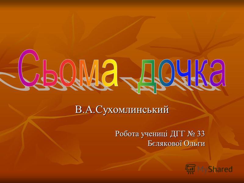 В.А.Сухомлинський Робота учениці ДГГ 33 Бєлякової Ольги