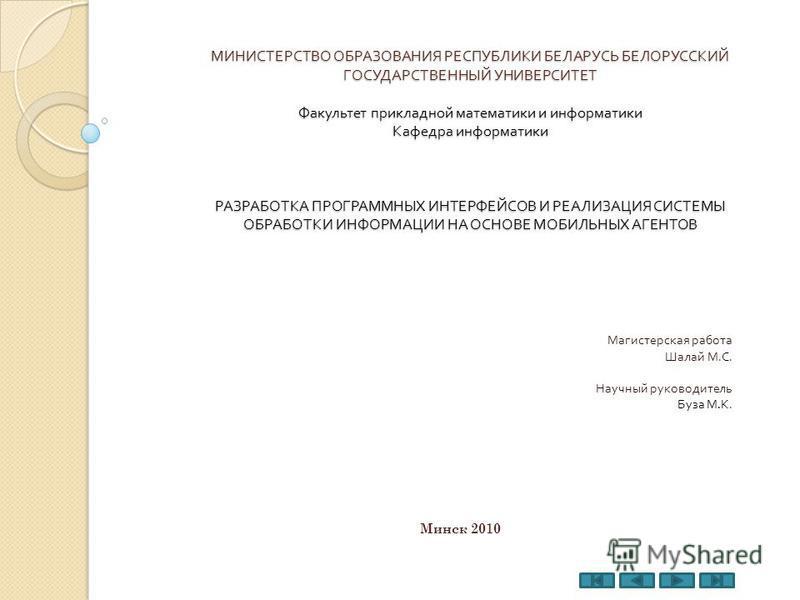 МИНИСТЕРСТВО ОБРАЗОВАНИЯ РЕСПУБЛИКИ БЕЛАРУСЬ БЕЛОРУССКИЙ ГОСУДАРСТВЕННЫЙ УНИВЕРСИТЕТ Факультет прикладной математики и информатики Кафедра информатики РАЗРАБОТКА ПРОГРАММНЫХ ИНТЕРФЕЙСОВ И РЕАЛИЗАЦИЯ СИСТЕМЫ ОБРАБОТКИ ИНФОРМАЦИИ НА ОСНОВЕ МОБИЛЬНЫХ АГ
