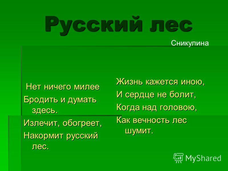 Русский лес Русский лес Нет ничего милее Нет ничего милее Бродить и думать здесь. Излечит, обогреет, Накормит русский лес. Жизнь кажется иною, И сердце не болит, Когда над головою, Как вечность лес шумит. Сникулина