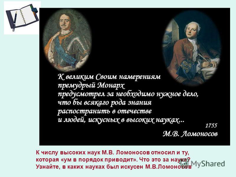 О ком написаны эти эти слова? К числу высоких наук М.В. Ломоносов относил и ту, которая «ум в порядок приводит». Что это за наука? Узнайте, в каких науках был искусен М.В.Ломоносов