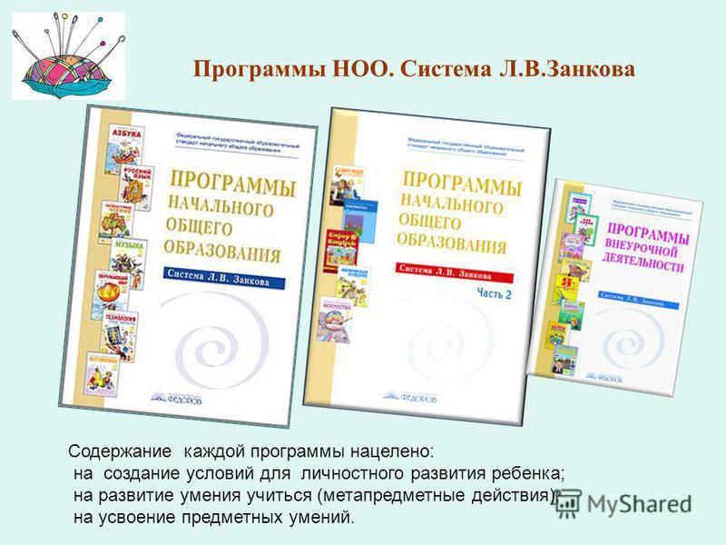 Программы НОО. Система Л.В.Занкова Содержание каждой программы нацелено: на создание условий для личностного развития ребенка; на развитие умения учиться (метапредметные действия); на усвоение предметных умений.
