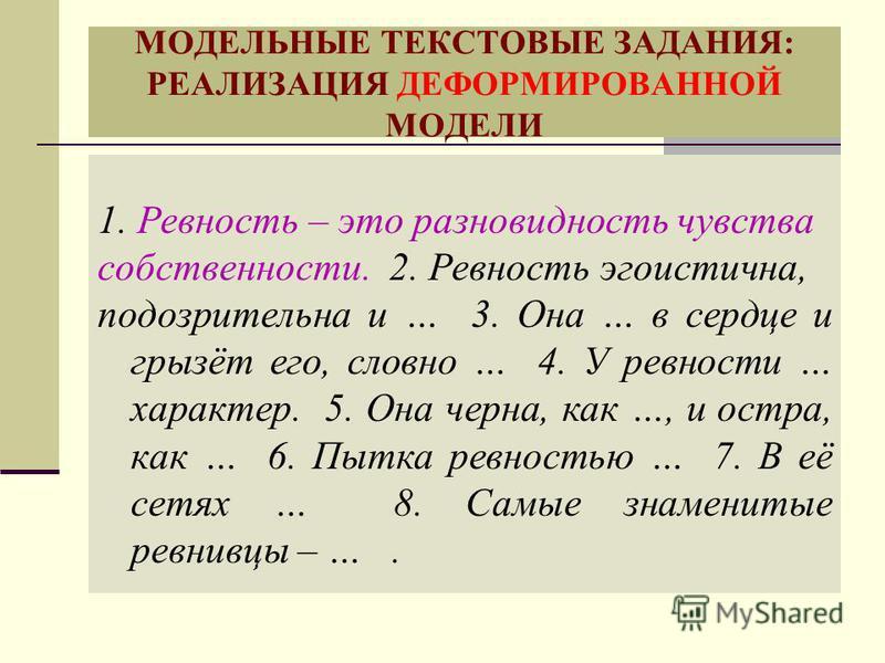 МОДЕЛЬНЫЕ ТЕКСТОВЫЕ ЗАДАНИЯ: РЕАЛИЗАЦИЯ ДЕФОРМИРОВАННОЙ МОДЕЛИ 1. Ревность – это разновидность чувства собственности. 2. Ревность эгоистична, подозрительна и … 3. Она … в сердце и грызёт его, словно … 4. У ревности … характер. 5. Она черна, как …, и