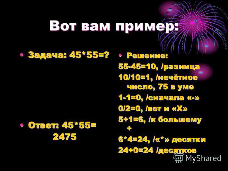 Вот вам пример: Задача: 45*55=? Ответ: 45*55= 2475 Решение: 55-45=10, /разница 10/10=1, /нечётное число, 75 в уме 1-1=0, /сначала «-» 0/2=0, /вот и «X» 5+1=6, /к большему + 6*4=24, /«*» десятки 24+0=24 /десятков
