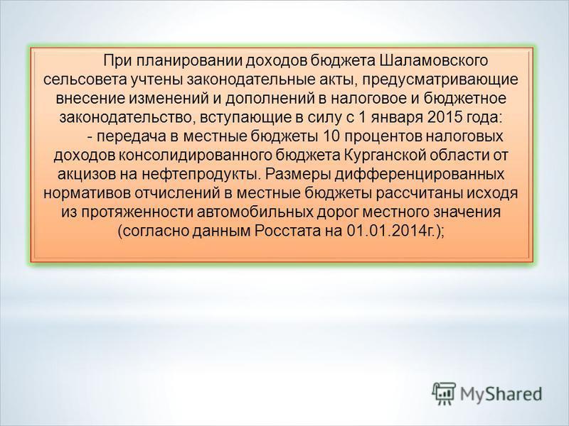 При планировании доходов бюджета Шаламовского сельсовета учтены законодательные акты, предусматривающие внесение изменений и дополнений в налоговое и бюджетное законодательство, вступающие в силу с 1 января 2015 года: - передача в местные бюджеты 10