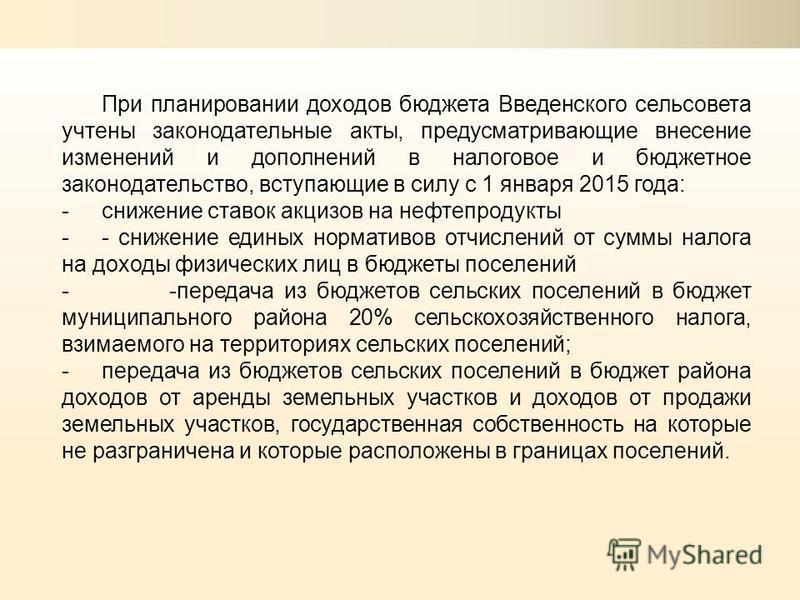 При планировании доходов бюджета Введенского сельсовета учтены законодательные акты, предусматривающие внесение изменений и дополнений в налоговое и бюджетное законодательство, вступающие в силу с 1 января 2015 года: -снижение ставок акцизов на нефте