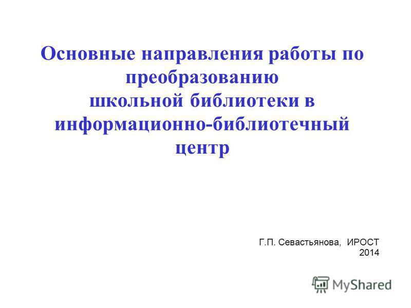 Основные направления работы по преобразованию школьной библиотеки в информационно-библиотечный центр Г.П. Севастьянова, ИРОСТ 2014