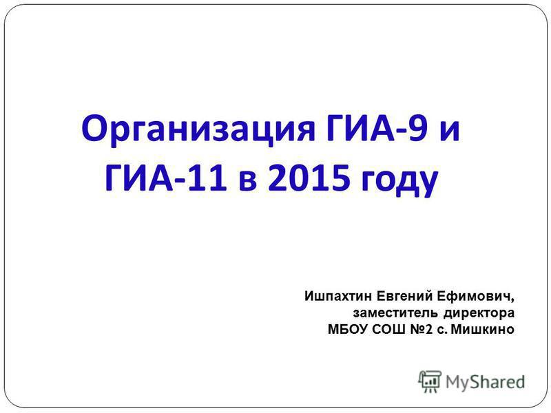 Организация ГИА -9 и ГИА -11 в 2015 году Ишпахтин Евгений Ефимович, заместитель директора МБОУ СОШ 2 с. Мишкино