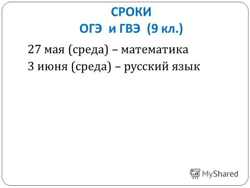 СРОКИ ОГЭ и ГВЭ (9 кл.) 27 мая ( среда ) – математика 3 июня ( среда ) – русский язык