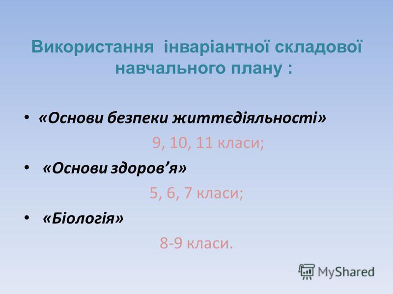 Використання інваріантної складової навчального плану : «Основи безпеки життєдіяльності» 9, 10, 11 класи; «Основи здоровя» 5, 6, 7 класи; «Біологія» 8-9 класи.