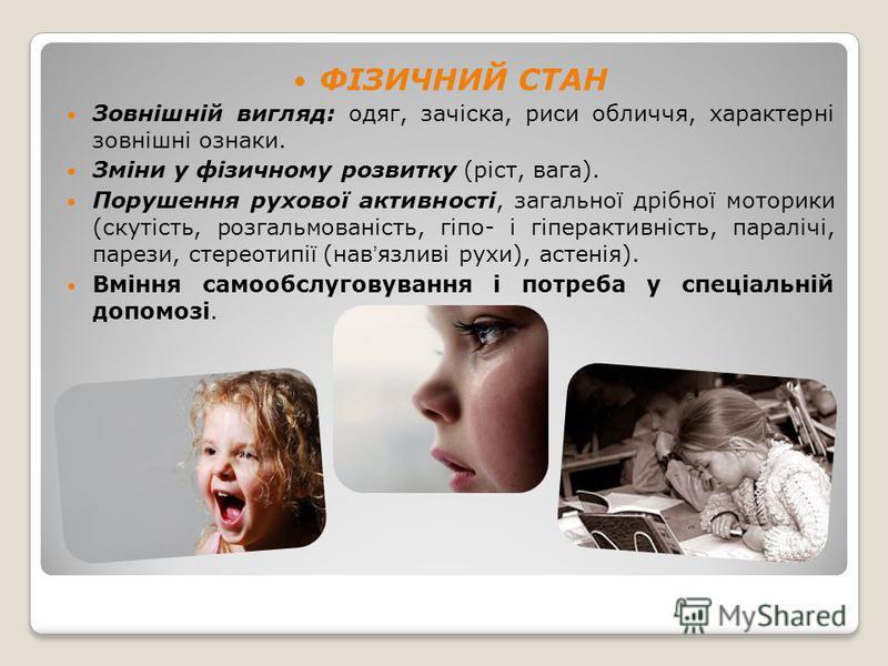 ФІЗИЧНИЙ СТАН Зовнішній вигляд: одяг, зачіска, риси обличчя, характерні зовнішні ознаки. Зміни у фізичному розвитку (ріст, вага). Порушення рухової активності, загальної дрібної моторики (скутість, розгальмованість, гіпо- і гіперактивність, паралічі,