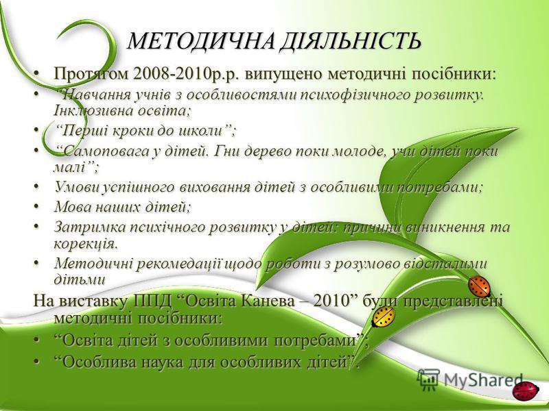 МЕТОДИЧНА ДІЯЛЬНІСТЬ Протягом 2008-2010р.р. випущено методичні посібники: Протягом 2008-2010р.р. випущено методичні посібники: Навчання учнів з особливостями психофізичного розвитку. Інклюзивна освіта; Навчання учнів з особливостями психофізичного ро