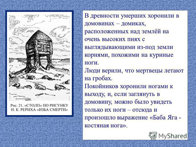 В древности умерших хоронили в домовинах – домиках, расположенных над землёй на очень высоких пнях с выглядывающими из-под земли корнями, похожими на куриные ноги. Люди верили, что мертвецы летают на гробах. Покойников хоронили ногами к выходу, и, ес