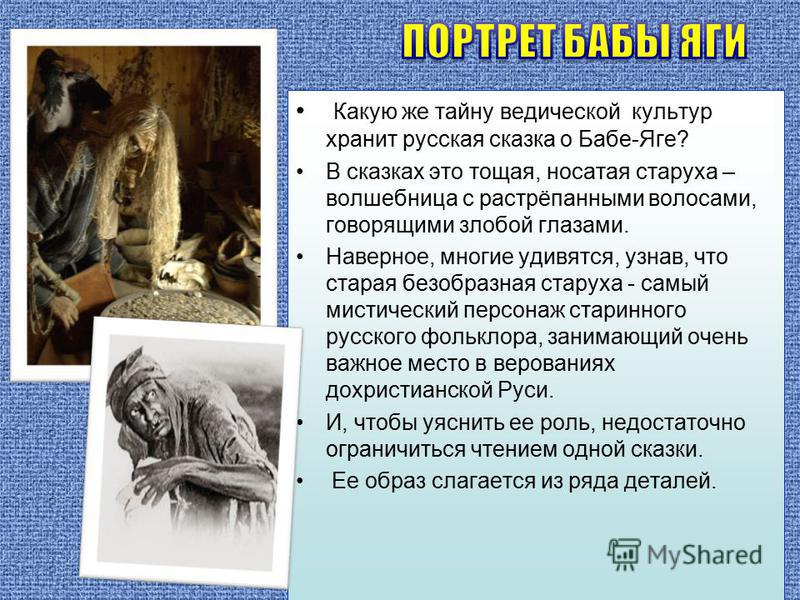 Какую же тайну ведической культур хранит русская сказка о Бабе-Яге? В сказках это тощая, носатая старуха – волшебница с растрёпанными волосами, говорящими злобой глазами. Наверное, многие удивятся, узнав, что старая безобразная старуха - самый мистич
