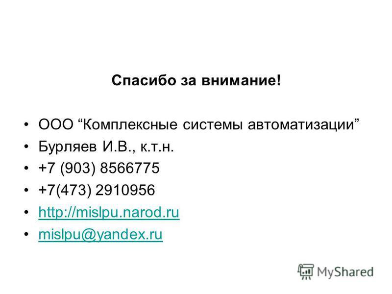 Спасибо за внимание! ООО Комплексные системы автоматизации Бурляев И.В., к.т.н. +7 (903) 8566775 +7(473) 2910956 http://mislpu.narod.ru mislpu@yandex.ru