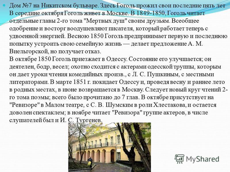 Дом 7 на Никитском бульваре. Здесь Гоголь прожил свои последние пять лет В середине октября Гоголь живет в Москве. В 1849-1850, Гоголь читает отдельные главы 2-го тома