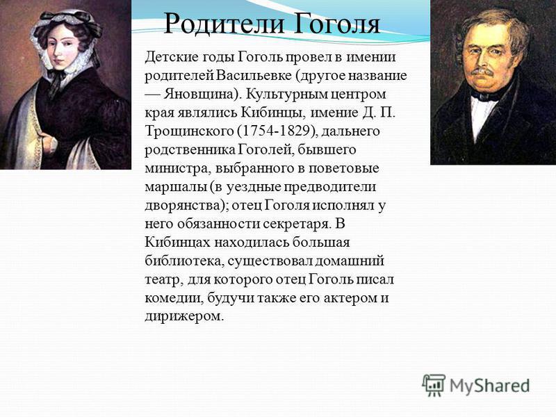 Родители Гоголя Детские годы Гоголь провел в имении родителей Васильевке (другое название Яновщина). Культурным центром края являлись Кибинцы, имение Д. П. Трощинского (1754-1829), дальнего родственника Гоголей, бывшего министра, выбранного в поветов