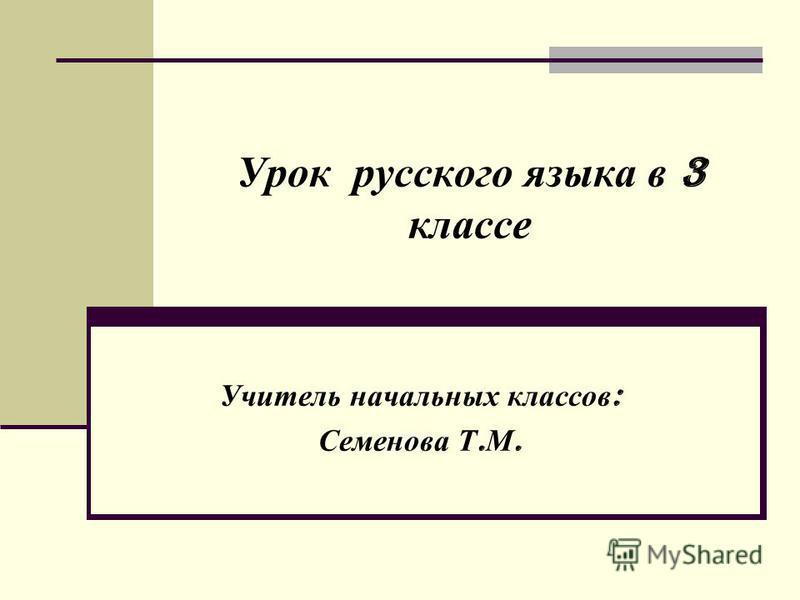 Урок русского языка в 3 классе Учитель начальных классов : Семенова Т. М.