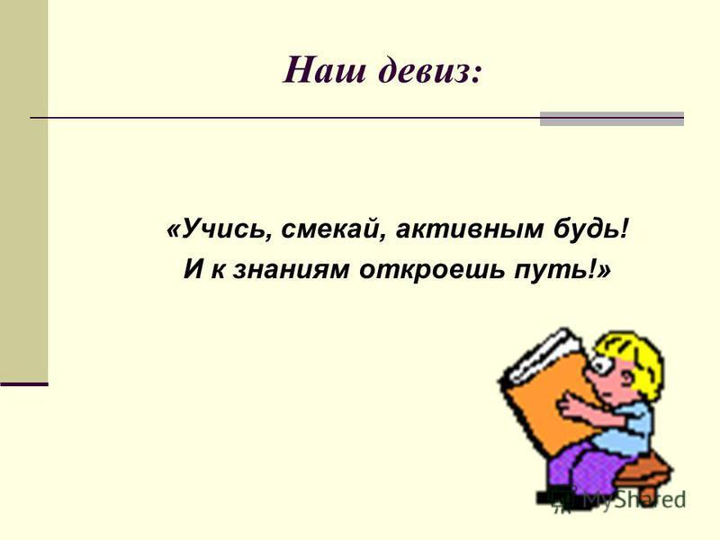 Наш девиз : «Учись, смекай, активным будь! И к знаниям откроешь путь!»