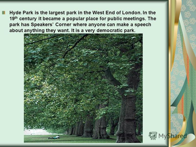 Hyde Park is the largest park in the West End of London. In the 19 th century it became a popular place for public meetings. The park has Speakers Corner where anyone can make a speech about anything they want. It is a very democratic park.