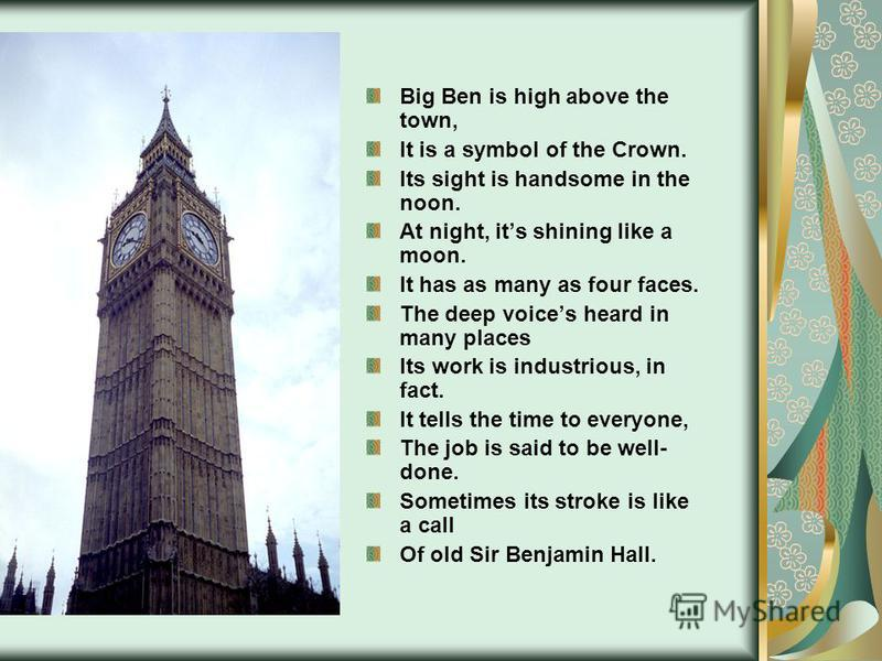 Big Ben is high above the town, It is a symbol of the Crown. Its sight is handsome in the noon. At night, its shining like a moon. It has as many as four faces. The deep voices heard in many places Its work is industrious, in fact. It tells the time