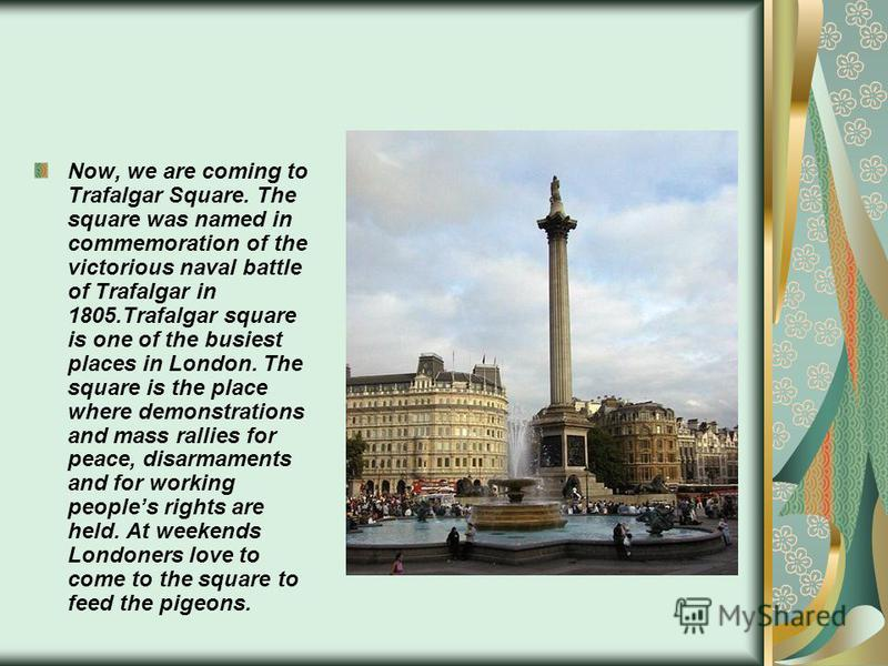Now, we are coming to Trafalgar Square. The square was named in commemoration of the victorious naval battle of Trafalgar in 1805.Trafalgar square is one of the busiest places in London. The square is the place where demonstrations and mass rallies f