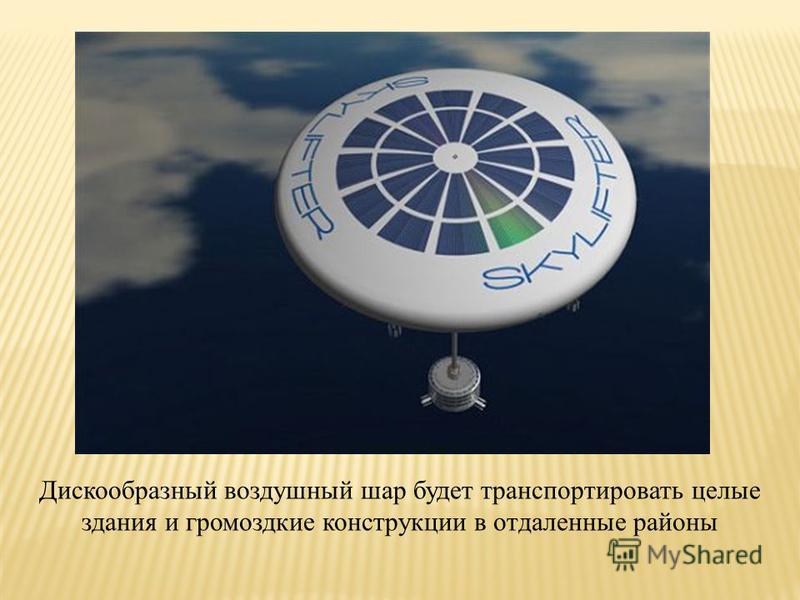 Дискообразный воздушный шар будет транспортировать целые здания и громоздкие конструкции в отдаленные районы