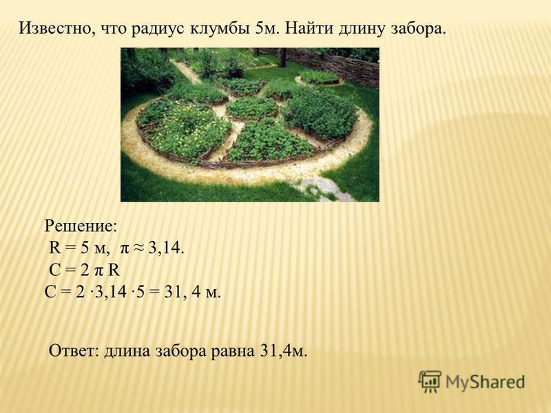 Известно, что радиус клумбы 5 м. Найти длину забора. Решение: R = 5 м, π 3,14. C = 2 π R С = 2 3,14 5 = 31, 4 м. Ответ: длина забора равна 31,4 м.