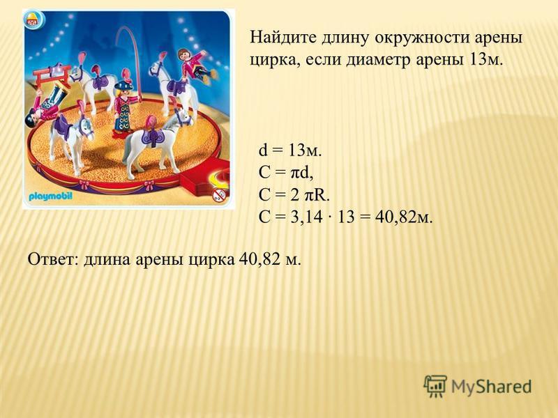 Найдите длину окружности арены цирка, если диаметр арены 13 м. d = 13 м. C = πd, C = 2 πR. C = 3,14 13 = 40,82 м. Ответ: длина арены цирка 40,82 м.