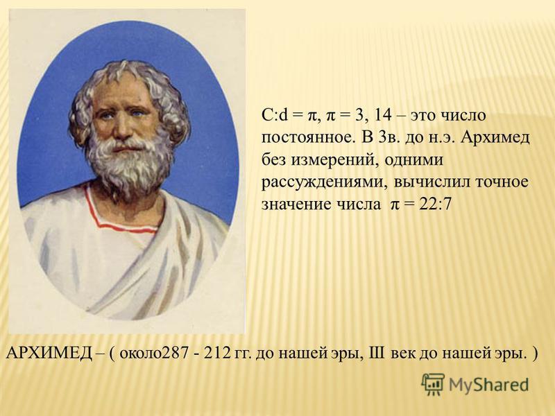 АРХИМЕД – ( около 287 - 212 гг. до нашей эры, III век до нашей эры. ) C:d = π, π = 3, 14 – это число постоянное. В 3 в. до н.э. Архимед без измерений, одними рассуждениями, вычислил точное значение числа π = 22:7