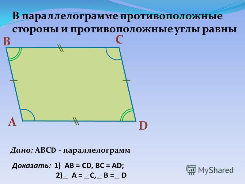 А В С D Дано: АВСD - параллелограмм Доказать: 1) АВ = СD, BC = AD; 2) A = C, B = D В параллелограмме противоположные стороны и противоположные углы равны