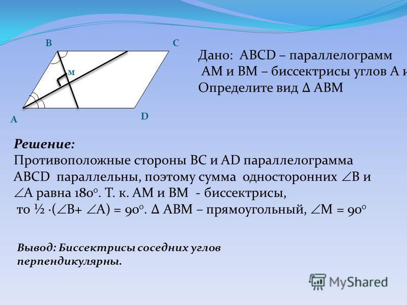 А BC D Дано: ABCD – параллелограмм АМ и ВМ – биссектрисы углов А и В. Определите вид АВМ Решение: Противоположные стороны BС и АD параллелограмма ABCD параллельны, поэтому сумма односторонних В и А равна 180 0. Т. к. АМ и ВМ - биссектрисы, то ½ ( В+