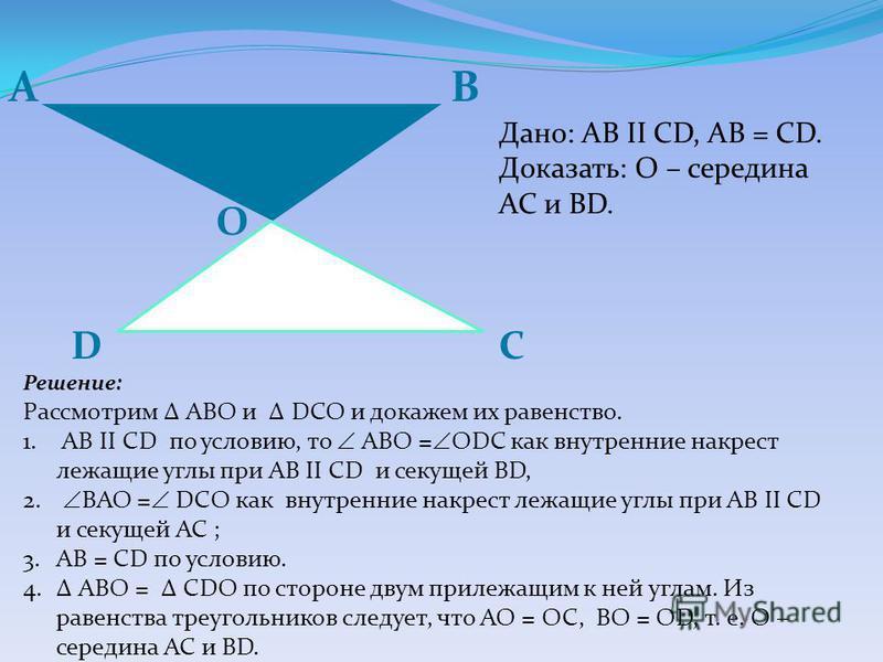 АB CD O Дано: AB II CD, AB = CD. Доказать: О – середина АС и BD. Решение: Рассмотрим ABО и DСО и докажем их равенство. 1. AB II CD по условию, то АBO = ODС как внутренние накрест лежащие углы при AB II CD и секущей BD, 2. BAO = DСO как внутренние нак