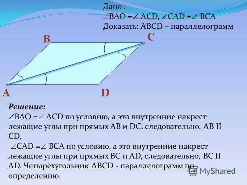 А B D C Дано : BAO = AСD, CAD = BСA Доказать: ABCD – параллелограмм Решение: BAO = AСD по условию, а это внутренние накрест лежащие углы при прямых АВ и DC, следовательно, AB II CD. CAD = BСA по условию, а это внутренние накрест лежащие углы при прям