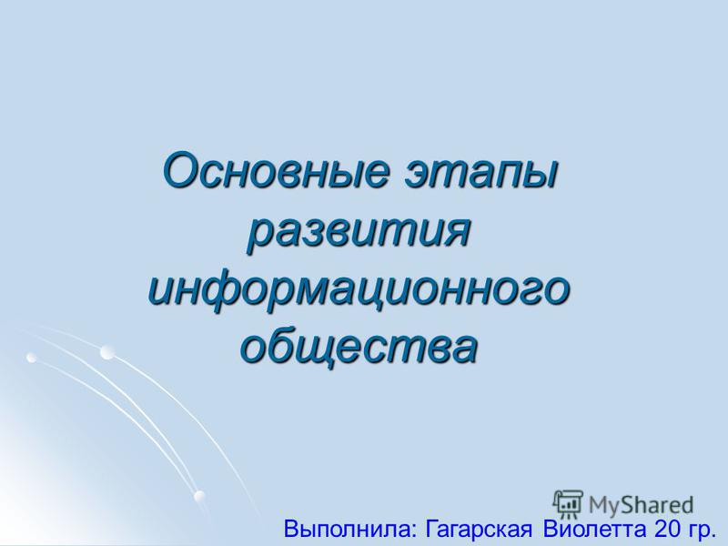 Основные этапы развития информационного общества Выполнила: Гагарская Виолетта 20 гр.