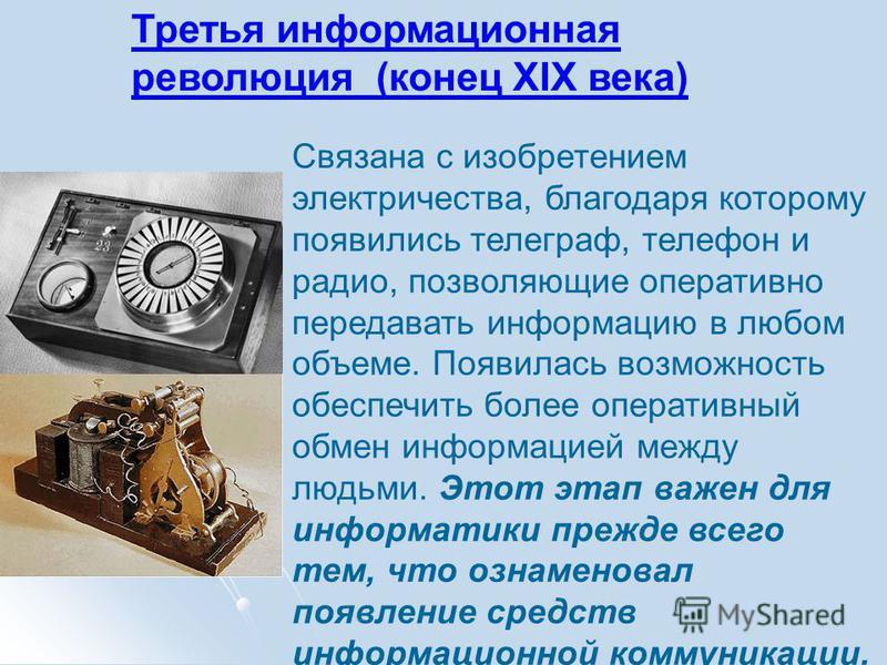 Третья информационная революция (конец XIX века) Связана с изобретением электричества, благодаря которому появились телеграф, телефон и радио, позволяющие оперативно передавать информацию в любом объеме. Появилась возможность обеспечить более операти