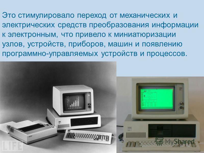 Это стимулировало переход от механических и электрических средств преобразования информации к электронным, что привело к миниатюризации узлов, устройств, приборов, машин и появлению программно-управляемых устройств и процессов.